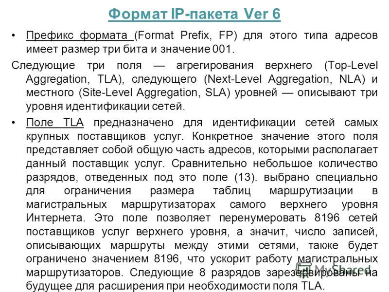 Формат IP-пакета Ver 6 Префикс формата (Format Prefix, FP) для этого типа адресов имеет размер три бита и значение 001. Следующие три поля агрегирования верхнего (Top-Level Aggregation, TLA), следующего (Next-Level Aggregation, NLA) и местного (Site-