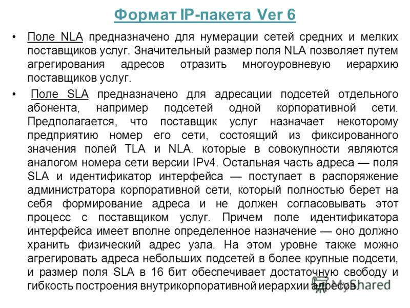 Формат IP-пакета Ver 6 Поле NLA предназначено для нумерации сетей средних и мелких поставщиков услуг. Значительный размер поля NLA позволяет путем агрегирования адресов отразить многоуровневую иерархию поставщиков услуг. Поле SLA предназначено для ад