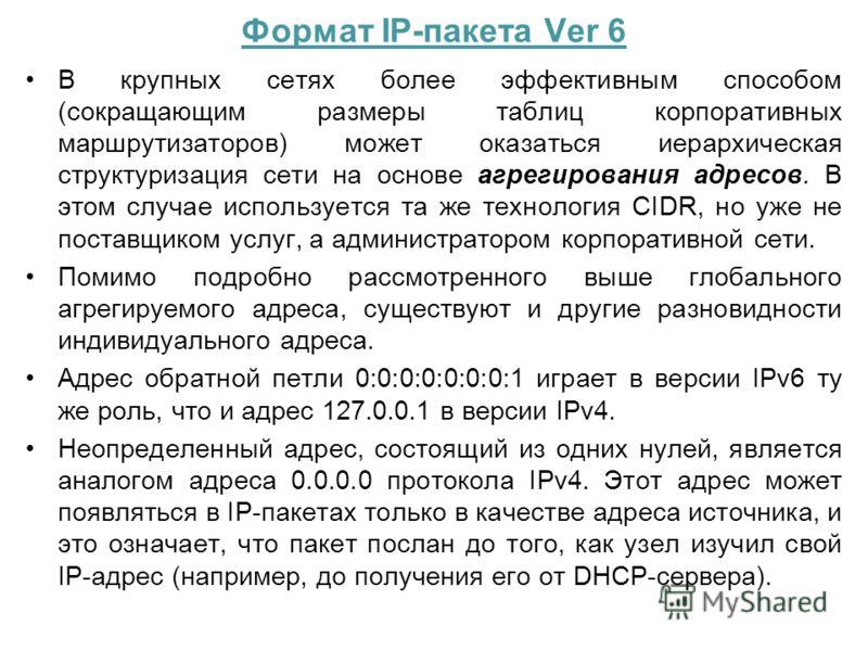 Формат IP-пакета Ver 6 В крупных сетях более эффективным способом (сокращающим размеры таблиц корпоративных маршрутизаторов) может оказаться иерархическая структуризация сети на основе агрегирования адресов. В этом случае используется та же технологи