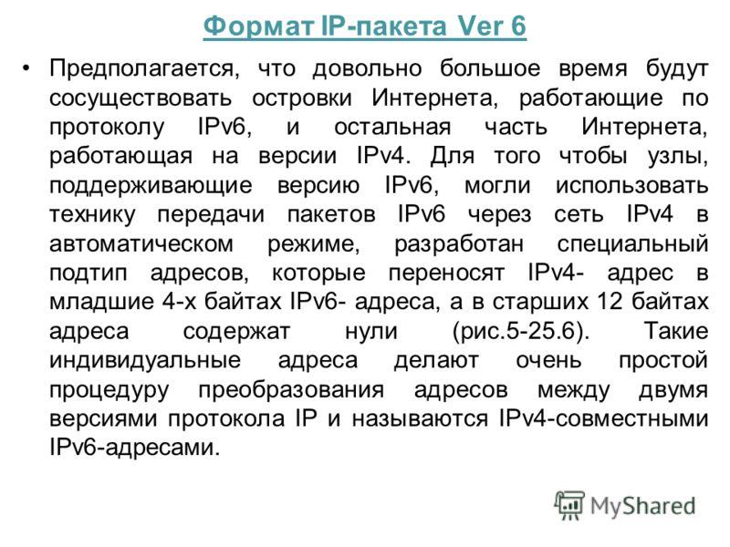 Формат IP-пакета Ver 6 Предполагается, что довольно большое время будут сосуществовать островки Интернета, работающие по протоколу IPv6, и остальная часть Интернета, работающая на версии IPv4. Для того чтобы узлы, поддерживающие версию IPv6, могли ис