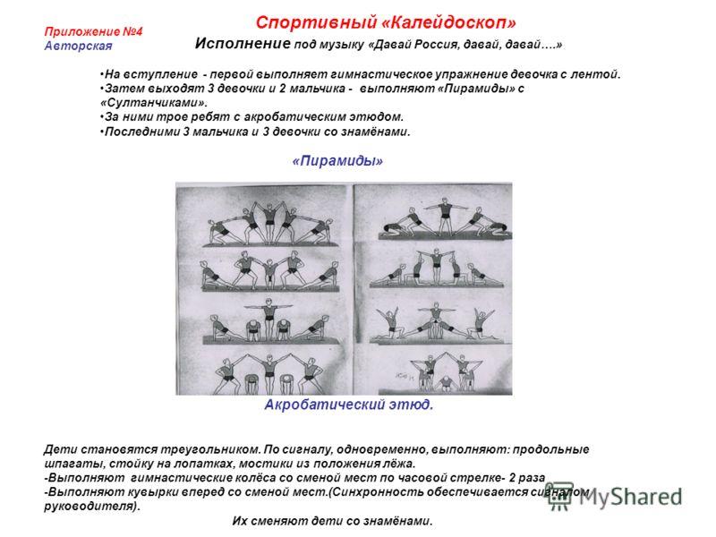 Приложение 4 Авторская Спортивный «Калейдоскоп» Исполнение под музыку «Давай Россия, давай, давай….» На вступление - первой выполняет гимнастическое упражнение девочка с лентой. Затем выходят 3 девочки и 2 мальчика - выполняют «Пирамиды» с «Султанчик