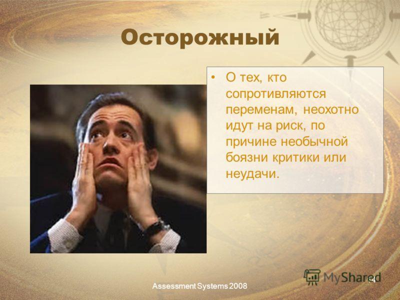 Assessment Systems 2008 14 Осторожный О тех, кто сопротивляются переменам, неохотно идут на риск, по причине необычной боязни критики или неудачи.