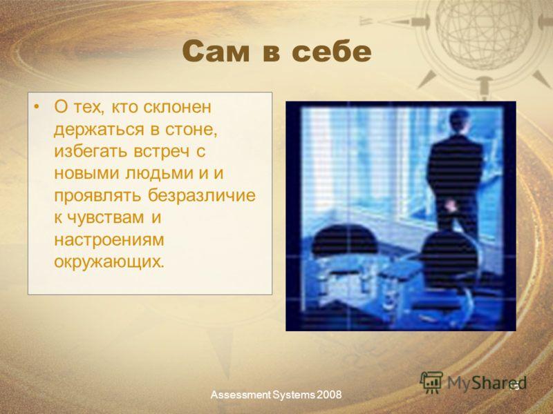 Assessment Systems 2008 15 Сам в себе О тех, кто склонен держаться в стоне, избегать встреч с новыми людьми и и проявлять безразличие к чувствам и настроениям окружающих.