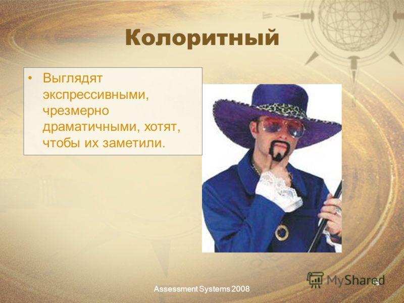 Assessment Systems 2008 19 Колоритный Выглядят экспрессивными, чрезмерно драматичными, хотят, чтобы их заметили.
