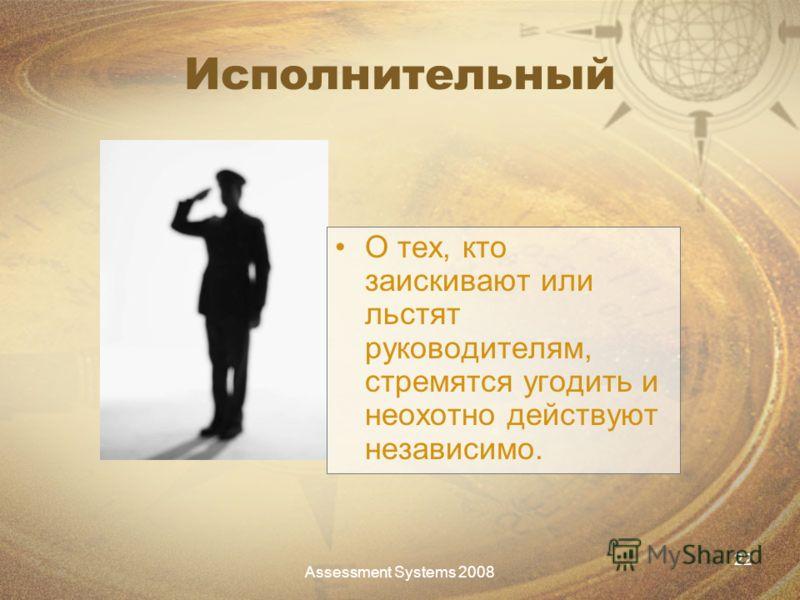 Assessment Systems 2008 22 Исполнительный О тех, кто заискивают или льстят руководителям, стремятся угодить и неохотно действуют независимо.