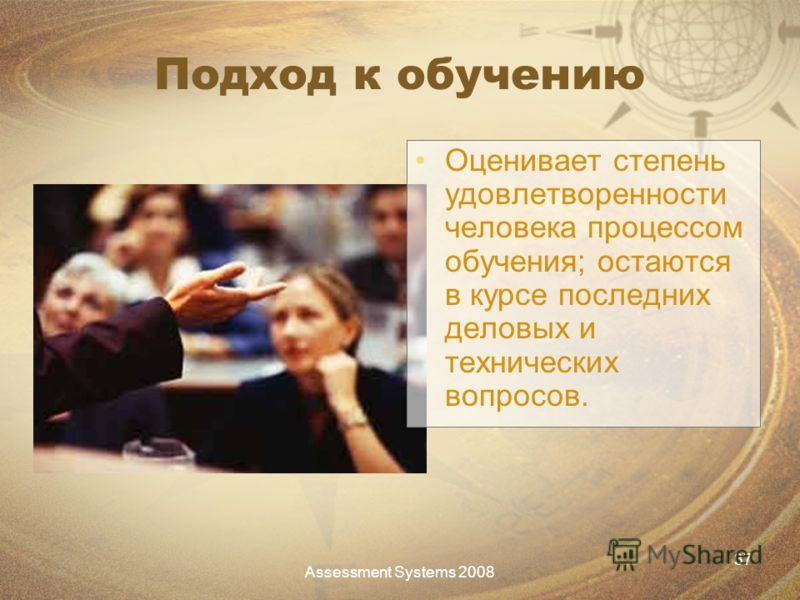 Assessment Systems 2008 37 Подход к обучению Оценивает степень удовлетворенности человека процессом обучения; остаются в курсе последних деловых и технических вопросов.