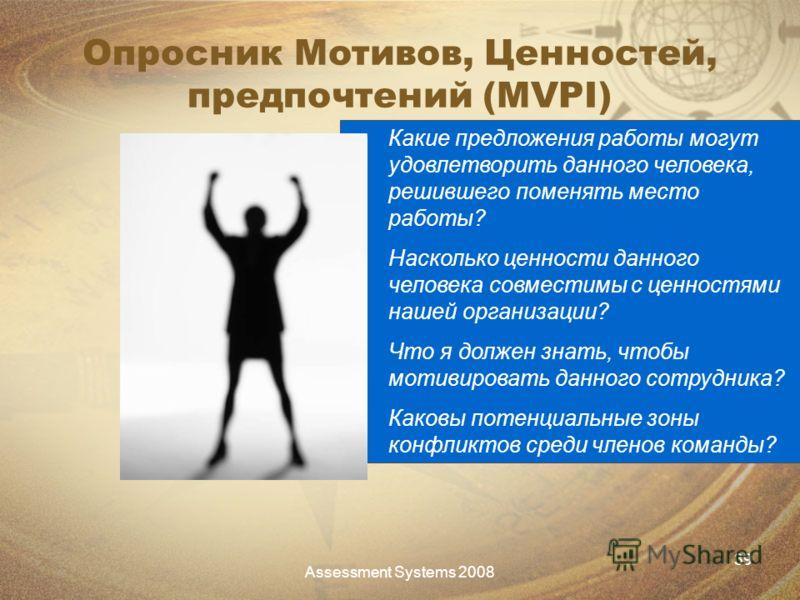 Assessment Systems 2008 39 Опросник Мотивов, Ценностей, предпочтений (MVPI) Какие предложения работы могут удовлетворить данного человека, решившего поменять место работы? Насколько ценности данного человека совместимы с ценностями нашей организации?