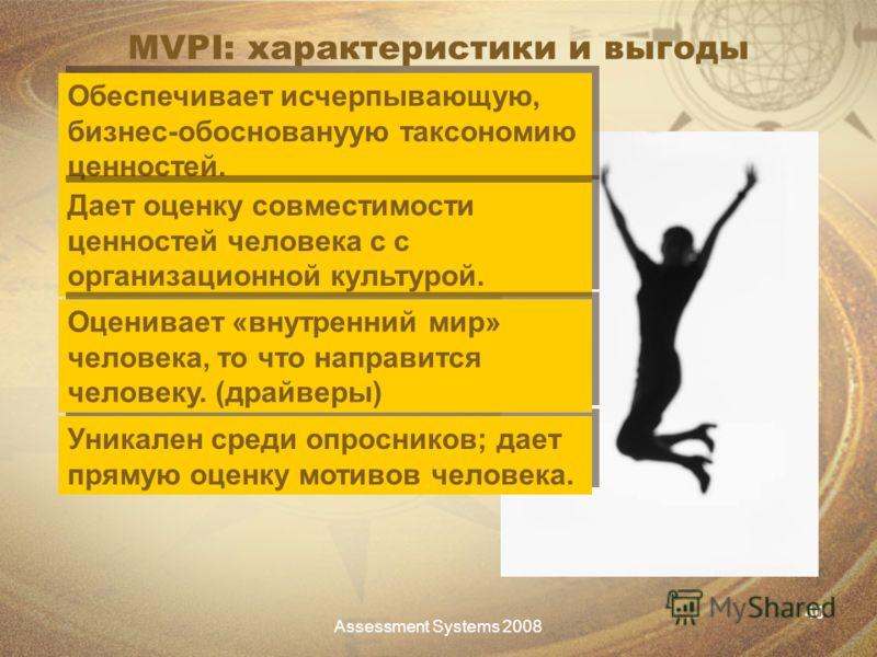 Assessment Systems 2008 40 MVPI: характеристики и выгоды Обеспечивает исчерпывающую, бизнес-обосновануую таксономию ценностей. Уникален среди опросников; дает прямую оценку мотивов человека. Дает оценку совместимости ценностей человека с с организаци
