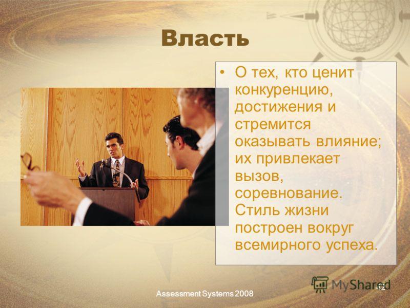Assessment Systems 2008 42 Власть О тех, кто ценит конкуренцию, достижения и стремится оказывать влияние; их привлекает вызов, соревнование. Стиль жизни построен вокруг всемирного успеха.