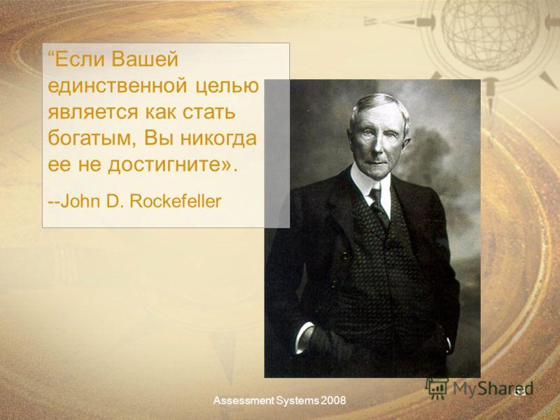 Assessment Systems 2008 53 Если Вашей единственной целью является как стать богатым, Вы никогда ее не достигните». --John D. Rockefeller
