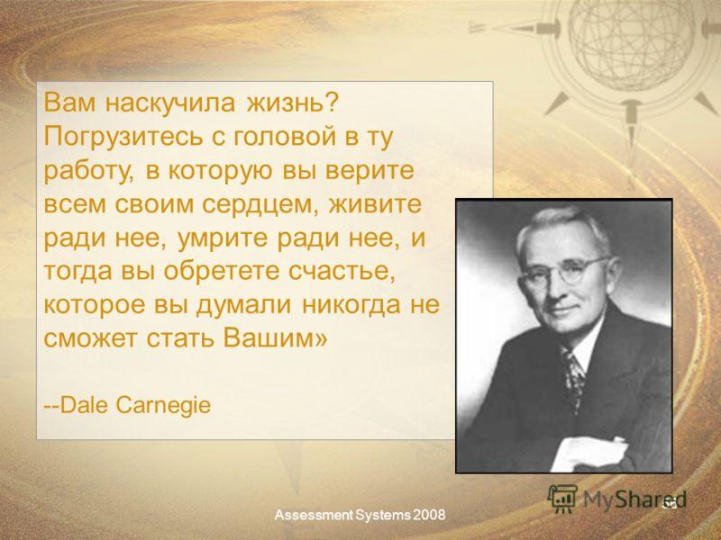 Assessment Systems 2008 56 Вам наскучила жизнь? Погрузитесь с головой в ту работу, в которую вы верите всем своим сердцем, живите ради нее, умрите ради нее, и тогда вы обретете счастье, которое вы думали никогда не сможет стать Вашим» --Dale Carnegie