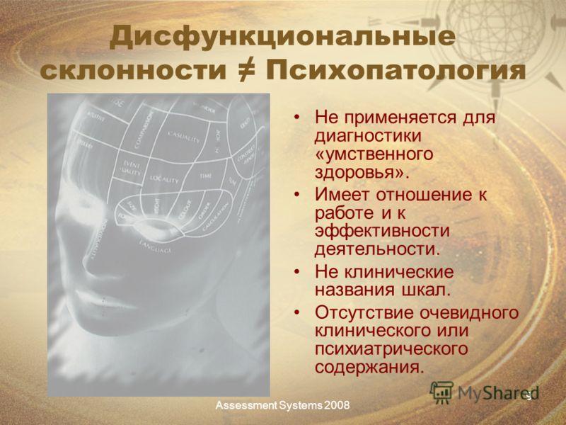 Assessment Systems 2008 9 Дисфункциональные склонности Психопатология Не применяется для диагностики «умственного здоровья». Имеет отношение к работе и к эффективности деятельности. Не клинические названия шкал. Отсутствие очевидного клинического или