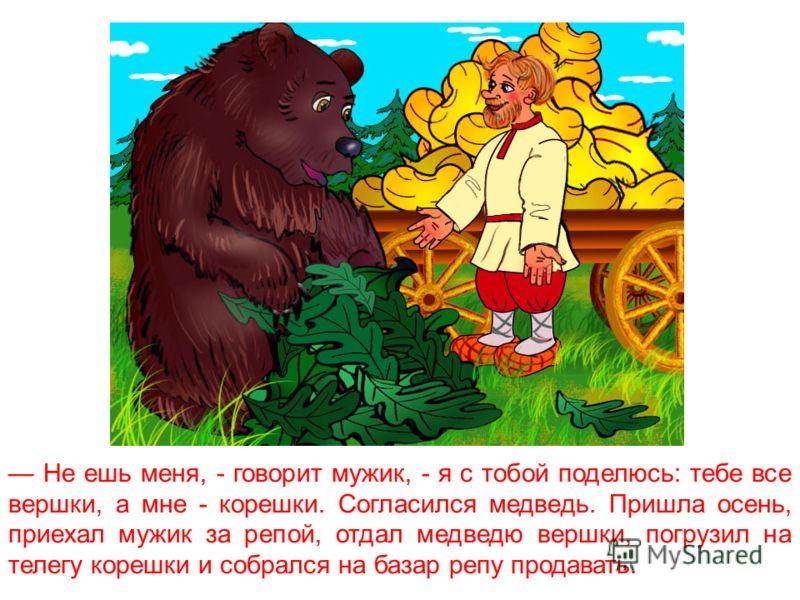 Поехал мужик в лес репу сеять. Распахал землю, тут к нему медведь подходит и говорит: Ты зачем в моём лесу репу сеешь? Я тебя за это съем!