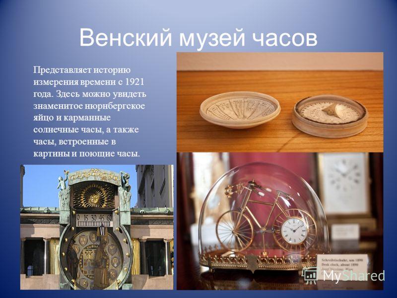 Венский музей часов Представляет историю измерения времени с 1921 года. Здесь можно увидеть знаменитое нюрнбергское яйцо и карманные солнечные часы, а также часы, встроенные в картины и поющие часы.