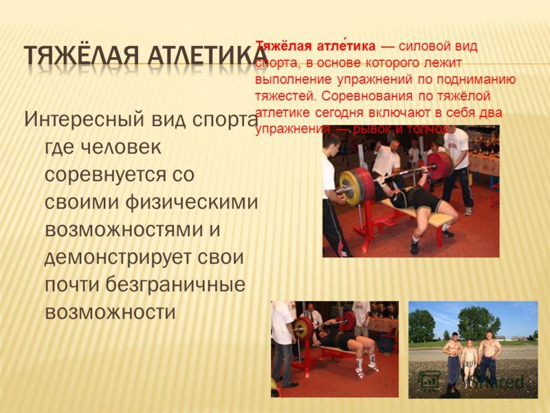 Интересный вид спорта где человек соревнуется со своими физическими возможностями и демонстрирует свои почти безграничные возможности Тяжёлая атле́тика силовой вид спорта, в основе которого лежит выполнение упражнений по подниманию тяжестей. Соревнов