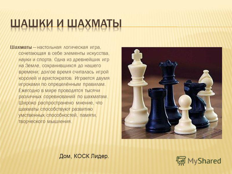 Шахматы настольная логическая игра, сочетающая в себе элементы искусства, науки и спорта. Одна из древнейших игр на Земле, сохранившихся до нашего времени; долгое время считалась игрой королей и аристократов. Играется двумя игроками по определённым п