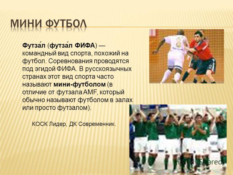 Футза́л (футза́л ФИФА) командный вид спорта, похожий на футбол. Cоревнования проводятся под эгидой ФИФА. В русскоязычных странах этот вид спорта часто называют мини-футболом (в отличие от футзала AMF, который обычно называют футболом в залах или прос