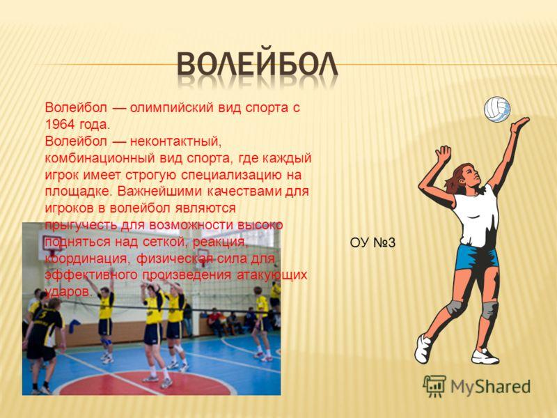 Волейбол олимпийский вид спорта с 1964 года. Волейбол неконтактный, комбинационный вид спорта, где каждый игрок имеет строгую специализацию на площадке. Важнейшими качествами для игроков в волейбол являются прыгучесть для возможности высоко подняться