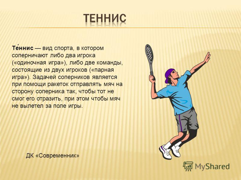 Те́ннис вид спорта, в котором соперничают либо два игрока («одиночная игра»), либо две команды, состоящие из двух игроков («парная игра»). Задачей соперников является при помощи ракеток отправлять мяч на сторону соперника так, чтобы тот не смог его о