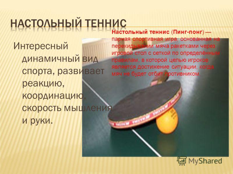 Интересный динамичный вид спорта, развивает реакцию, координацию, скорость мышления и руки. Настольный теннис (Пинг-понг) парная спортивная игра, основанная на перекидывании мяча ракетками через игровой стол с сеткой по определённым правилам, в котор