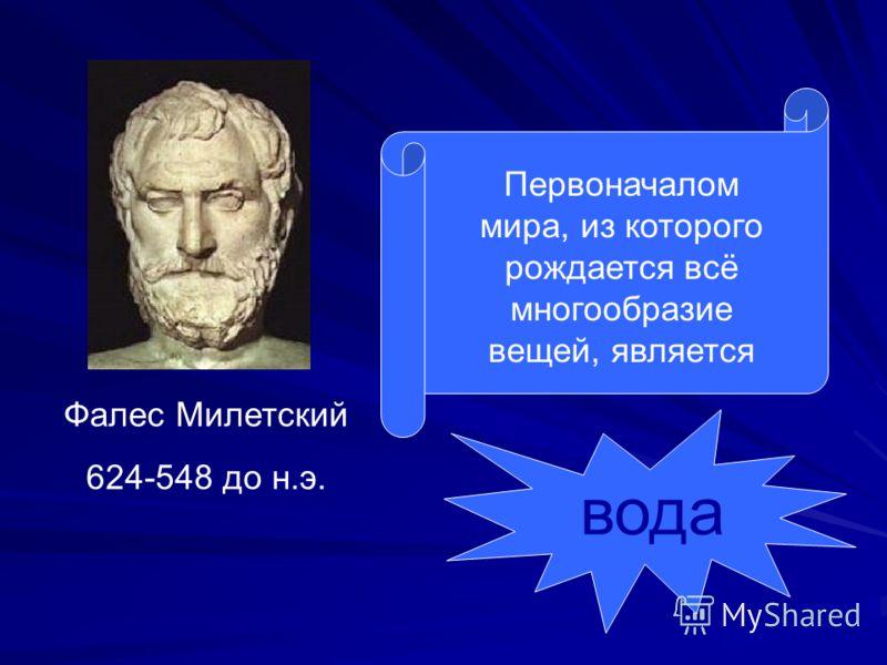Фалес Милетский 624-548 до н.э. Первоначалом мира, из которого рождается всё многообразие вещей, является вода