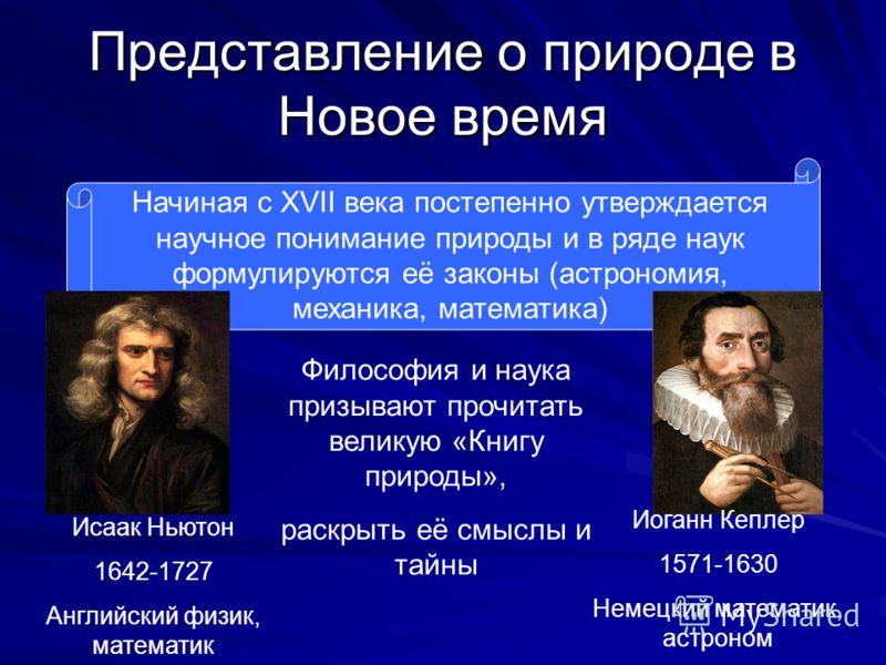 Представление о природе в Новое время Начиная с XVII века постепенно утверждается научное понимание природы и в ряде наук формулируются её законы (астрономия, механика, математика) Исаак Ньютон 1642-1727 Английский физик, математик Иоганн Кеплер 1571