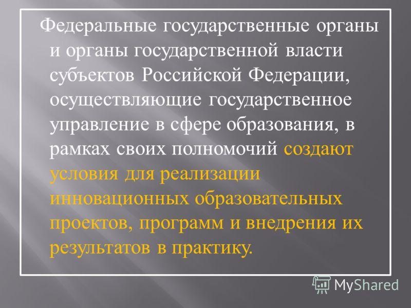 Федеральные государственные органы и органы государственной власти субъектов Российской Федерации, осуществляющие государственное управление в сфере образования, в рамках своих полномочий создают условия для реализации инновационных образовательных п