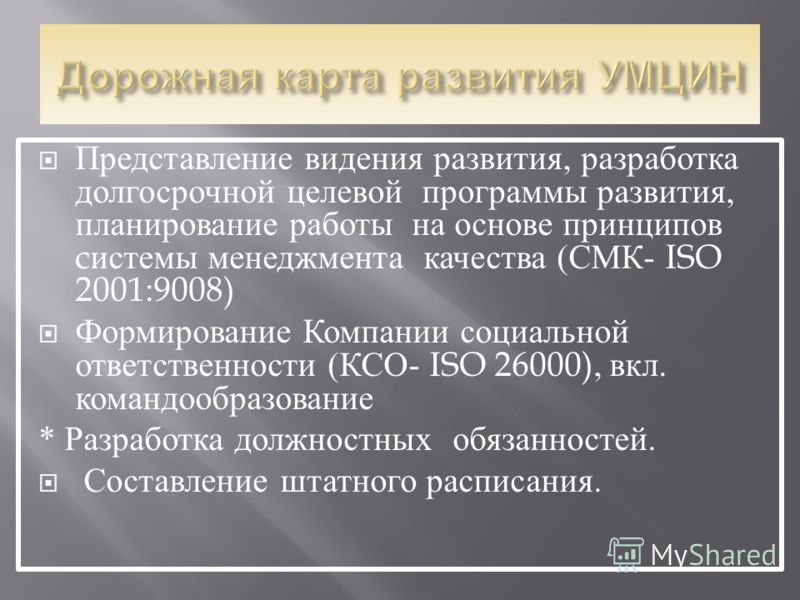 Представление видения развития, разработка долгосрочной целевой программы развития, планирование работы на основе принципов c истемы менеджмента качества ( СМК - ISO 2001:9008) Формирование Компании социальной ответственности ( КСО - ISO 26000), вкл.