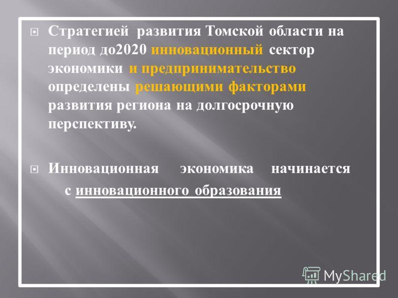 Стратегией развития Томской области на период до 2020 инновационный сектор экономики и предпринимательство определены решающими факторами развития региона на долгосрочную перспективу. Инновационная экономика начинается с инновационного образования