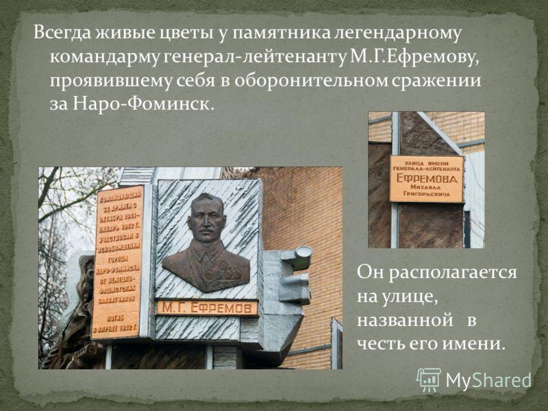 Всегда живые цветы у памятника легендарному командарму генерал-лейтенанту М.Г.Ефремову, проявившему себя в оборонительном сражении за Наро-Фоминск. Он располагается на улице, названной в честь его имени.