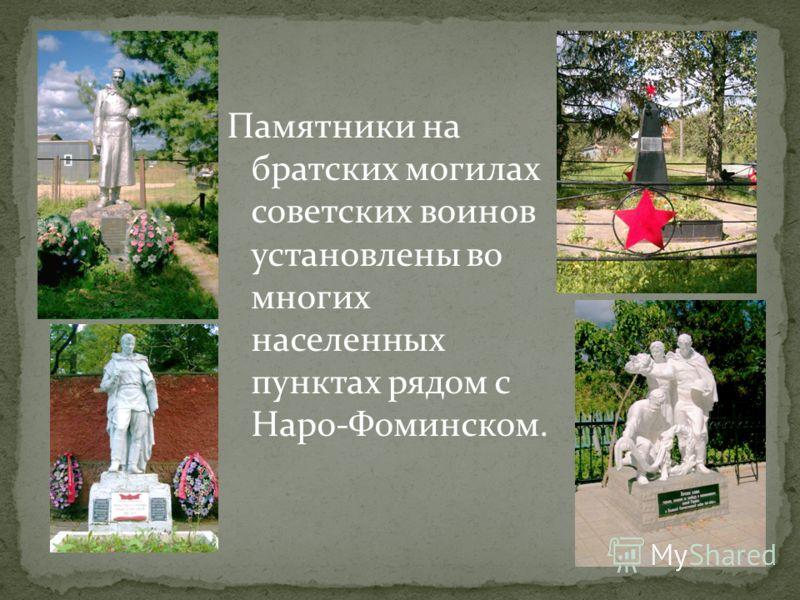 Памятники на братских могилах советских воинов установлены во многих населенных пунктах рядом с Наро-Фоминском.