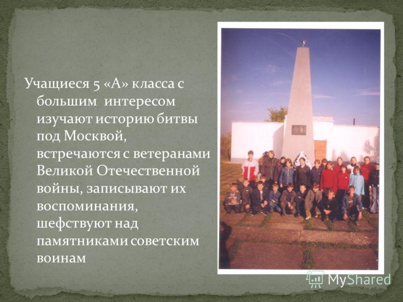 Учащиеся 5 «А» класса с большим интересом изучают историю битвы под Москвой, встречаются с ветеранами Великой Отечественной войны, записывают их воспоминания, шефствуют над памятниками советским воинам
