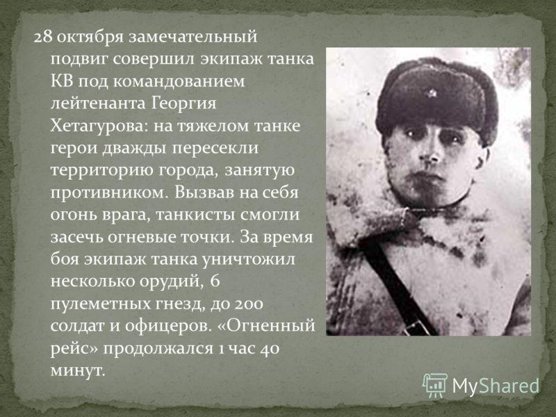 28 октября замечательный подвиг совершил экипаж танка КВ под командованием лейтенанта Георгия Хетагурова: на тяжелом танке герои дважды пересекли территорию города, занятую противником. Вызвав на себя огонь врага, танкисты смогли засечь огневые точки