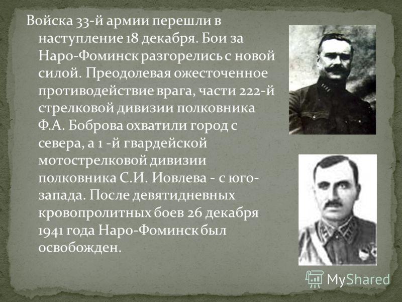 Войска 33-й армии перешли в наступление 18 декабря. Бои за Наро-Фоминск разгорелись с новой силой. Преодолевая ожесточенное противодействие врага, части 222-й стрелковой дивизии полковника Ф.А. Боброва охватили город с севера, а 1 -й гвардейской мото