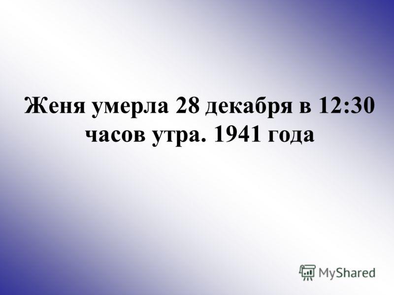 Женя умерла 28 декабря в 12:30 часов утра. 1941 года