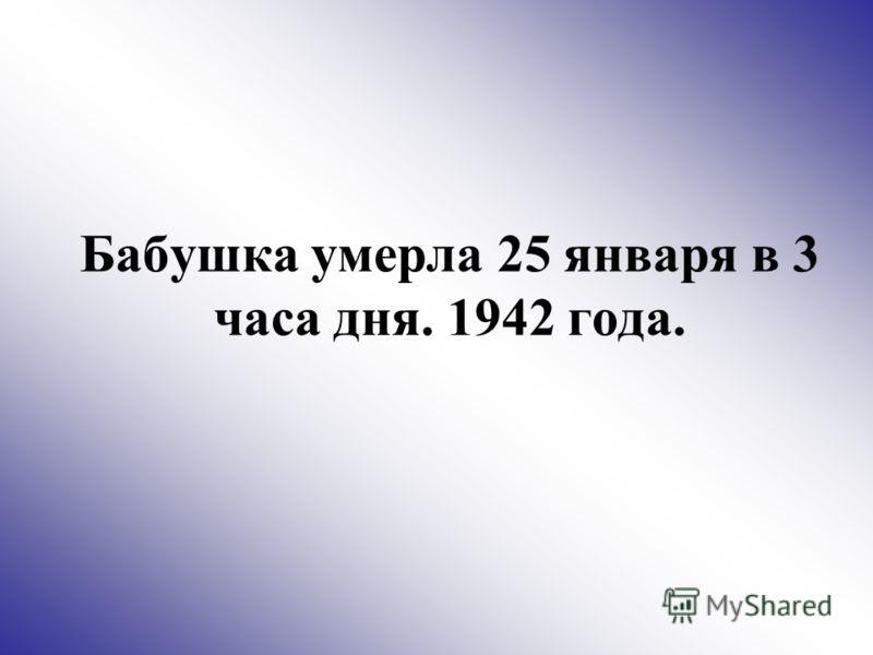 Бабушка умерла 25 января в 3 часа дня. 1942 года.