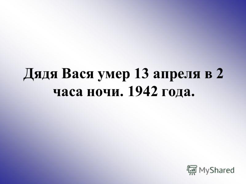 Дядя Вася умер 13 апреля в 2 часа ночи. 1942 года.