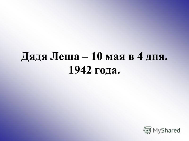 Дядя Леша – 10 мая в 4 дня. 1942 года.