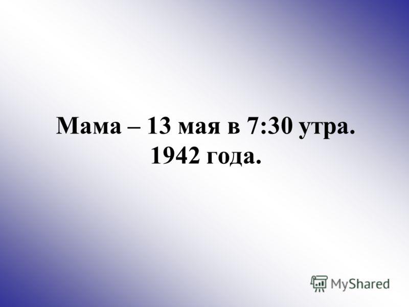 Мама – 13 мая в 7:30 утра. 1942 года.