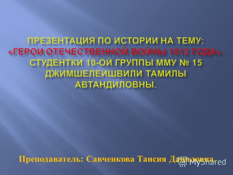 Преподаватель : Савченкова Таисия Даниловна.