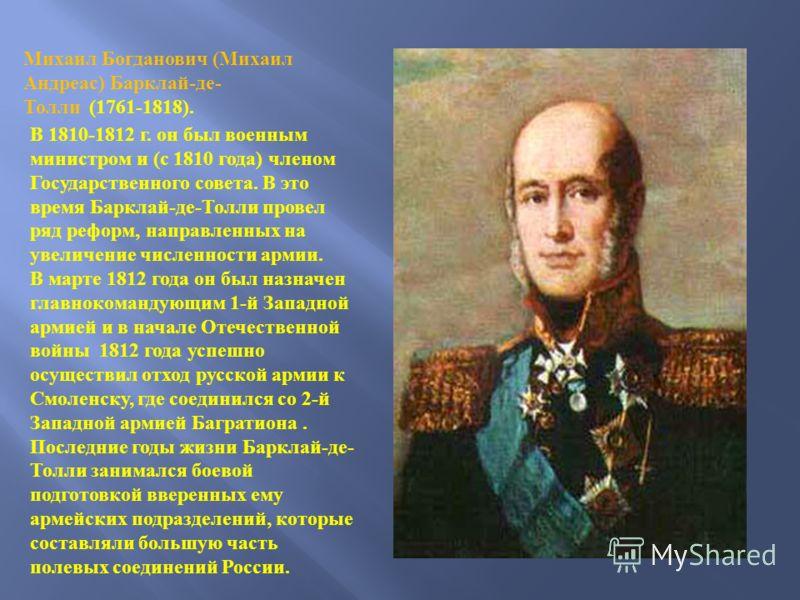 Михаил Богданович ( Михаил Андреас ) Барклай - де - Толли (1761-1818). В 1810-1812 г. он был военным министром и ( с 1810 года ) членом Государственного совета. В это время Барклай - де - Толли провел ряд реформ, направленных на увеличение численност