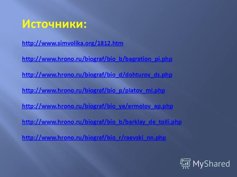 Источники: http://www.simvolika.org/1812.htm http://www.hrono.ru/biograf/bio_b/bagration_pi.php http://www.hrono.ru/biograf/bio_d/dohturov_ds.php http://www.hrono.ru/biograf/bio_p/platov_mi.php http://www.hrono.ru/biograf/bio_ye/ermolov_ap.php http:/