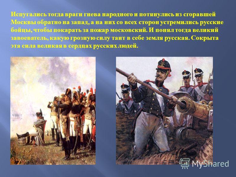 Испугались тогда враги гнева народного и потянулись из сгоравшей Москвы обратно на запад, а на них со всех сторон устремились русские бойцы, чтобы покарать за пожар московский. И понял тогда великий завоеватель, какую грозную силу таит в себе земля р