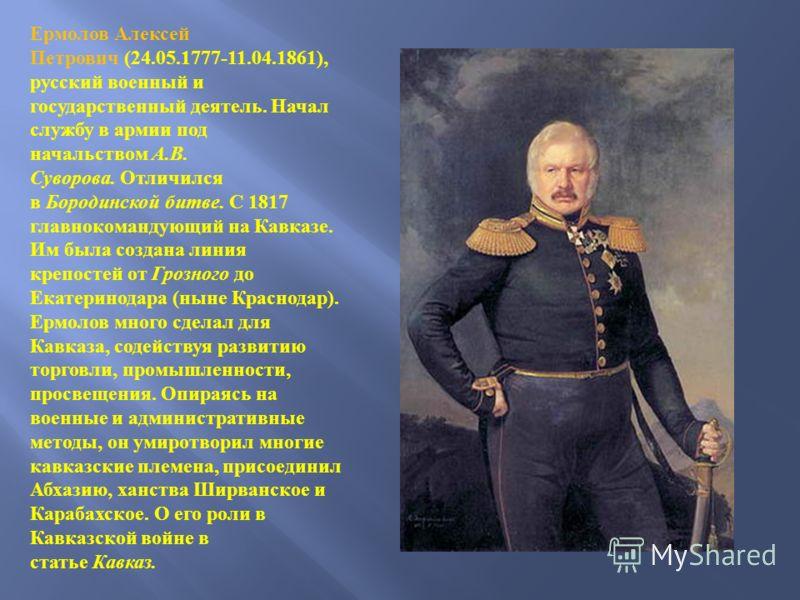 Ермолов Алексей Петрович (24.05.1777-11.04.1861), русский военный и государственный деятель. Начал службу в армии под начальством А. В. Суворова. Отличился в Бородинской битве. С 1817 главнокомандующий на Кавказе. Им была создана линия крепостей от Г