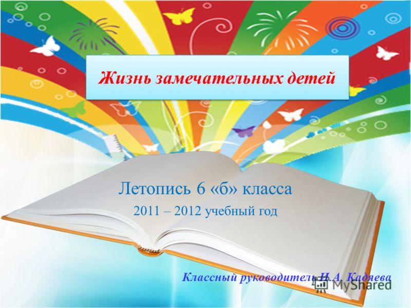 Жизнь замечательных детей Летопись 6 «б» класса 2011 – 2012 учебный год Классный руководитель И.А. Кадяева