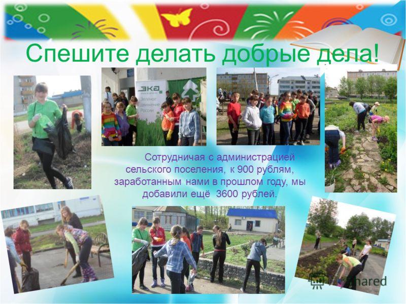 Спешите делать добрые дела! Сотрудничая с администрацией сельского поселения, к 900 рублям, заработанным нами в прошлом году, мы добавили ещё 3600 рублей.