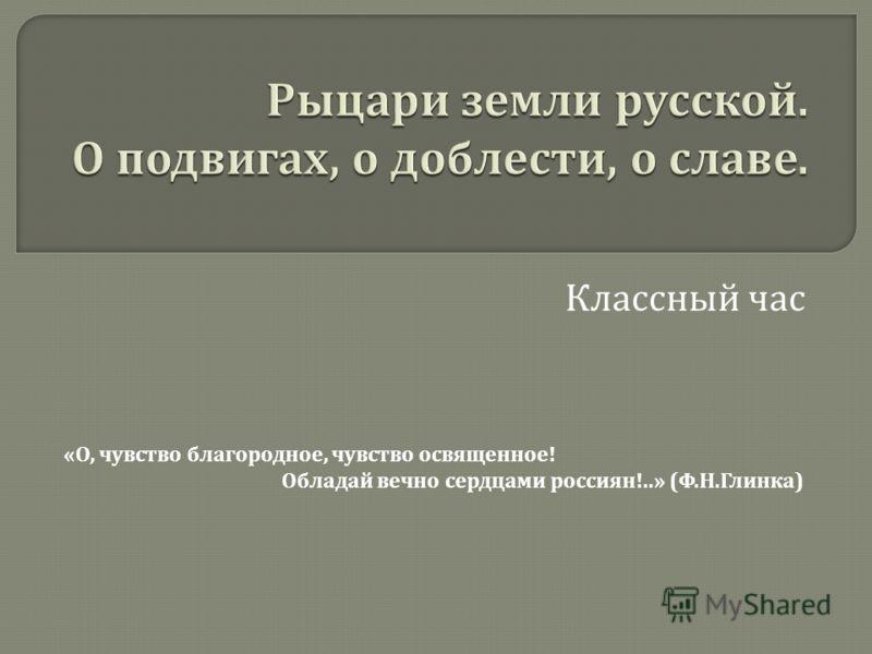 Классный час « О, чувство благородное, чувство освященное ! Обладай вечно сердцами россиян !..» ( Ф. Н. Глинка )