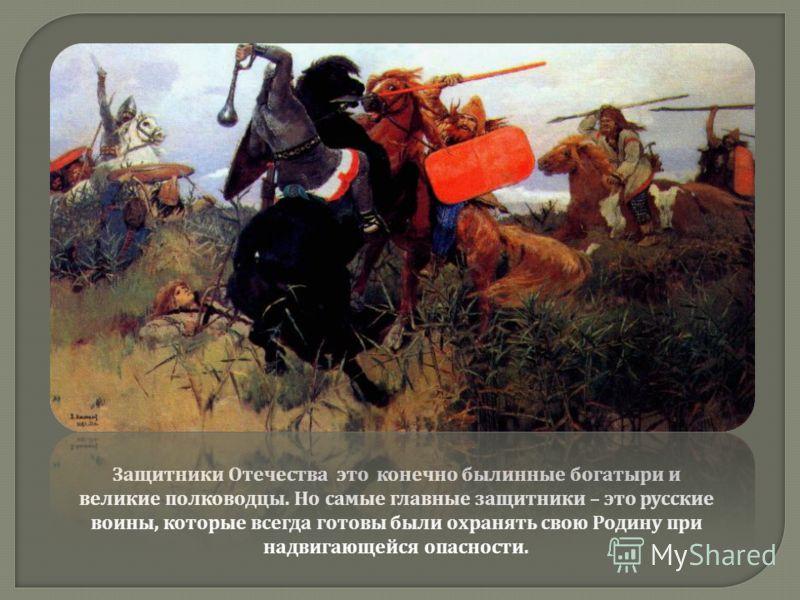 Защитники Отечества это конечно былинные богатыри и великие полководцы. Но самые главные защитники – это русские воины, которые всегда готовы были охранять свою Родину при надвигающейся опасности.