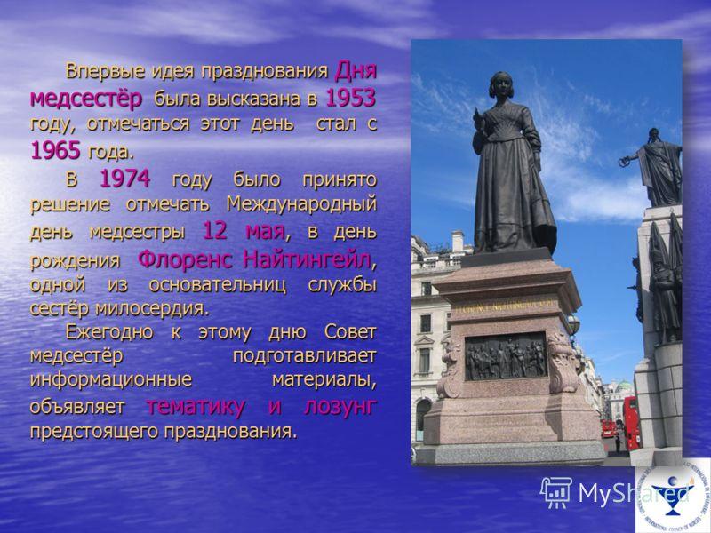 Впервые идея празднования Дня медсестёр была высказана в 1953 году, отмечаться этот день стал с 1965 года. В 1974 году было принято решение отмечать Международный день медсестры 12 мая, в день рождения Флоренс Найтингейл, одной из основательниц служб