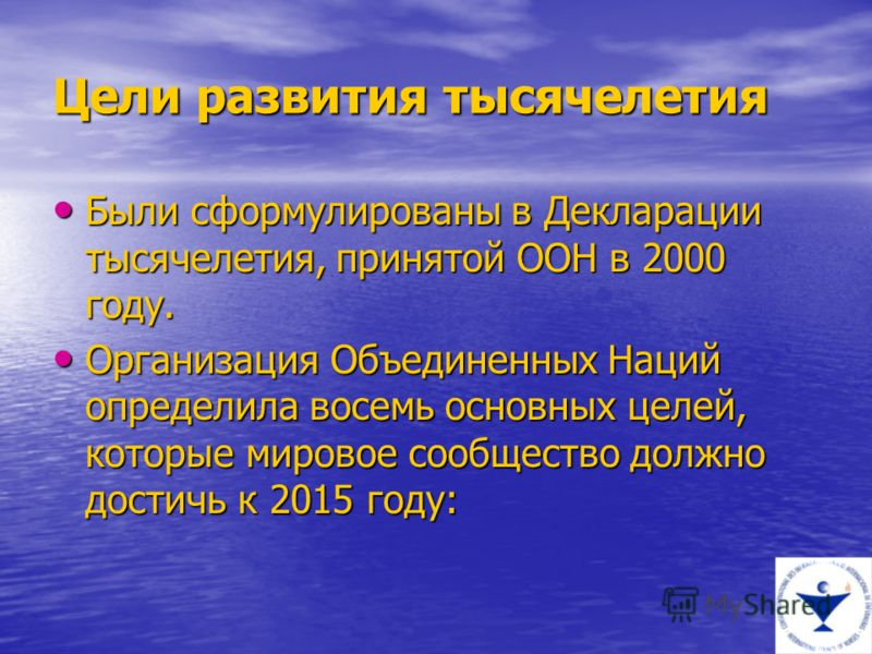 Цели развития тысячелетия Были сформулированы в Декларации тысячелетия, принятой ООН в 2000 году. Были сформулированы в Декларации тысячелетия, принятой ООН в 2000 году. Организация Объединенных Наций определила восемь основных целей, которые мировое